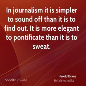 Harold Evans - In journalism it is simpler to sound off than it is to find out. It is more elegant to pontificate than it is to sweat.