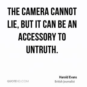Harold Evans - The camera cannot lie, but it can be an accessory to untruth.