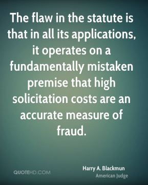 Harry A. Blackmun - The flaw in the statute is that in all its applications, it operates on a fundamentally mistaken premise that high solicitation costs are an accurate measure of fraud.