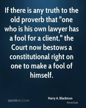 "If there is any truth to the old proverb that ""one who is his own lawyer has a fool for a client,"" the Court now bestows a constitutional right on one to make a fool of himself."