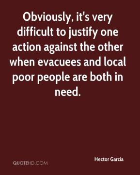 Hector Garcia - Obviously, it's very difficult to justify one action against the other when evacuees and local poor people are both in need.