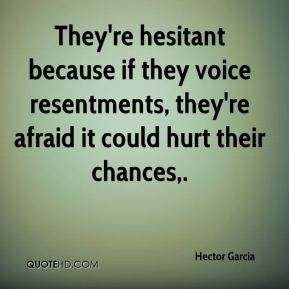 They're hesitant because if they voice resentments, they're afraid it could hurt their chances.