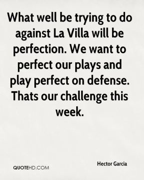 Hector Garcia - What well be trying to do against La Villa will be perfection. We want to perfect our plays and play perfect on defense. Thats our challenge this week.
