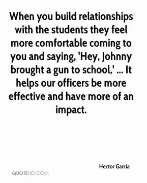 When you build relationships with the students they feel more comfortable coming to you and saying, 'Hey, Johnny brought a gun to school,' ... It helps our officers be more effective and have more of an impact.