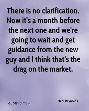 Hedi Reynolds - There is no clarification. Now it's a month before the next one and we're going to wait and get guidance from the new guy and I think that's the drag on the market.