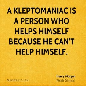 A kleptomaniac is a person who helps himself because he can't help himself.
