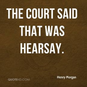 Henry Morgan - The court said that was hearsay.