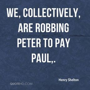 Henry Shelton - We, collectively, are robbing Peter to pay Paul.