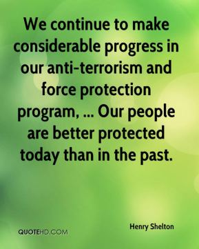 Henry Shelton - We continue to make considerable progress in our anti-terrorism and force protection program, ... Our people are better protected today than in the past.