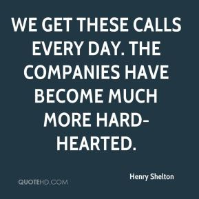 Henry Shelton - We get these calls every day. The companies have become much more hard-hearted.