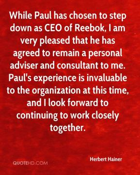 Herbert Hainer - While Paul has chosen to step down as CEO of Reebok, I am very pleased that he has agreed to remain a personal adviser and consultant to me. Paul's experience is invaluable to the organization at this time, and I look forward to continuing to work closely together.
