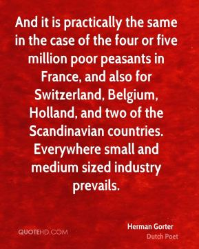 Herman Gorter - And it is practically the same in the case of the four or five million poor peasants in France, and also for Switzerland, Belgium, Holland, and two of the Scandinavian countries. Everywhere small and medium sized industry prevails.