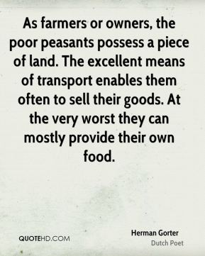 Herman Gorter - As farmers or owners, the poor peasants possess a piece of land. The excellent means of transport enables them often to sell their goods. At the very worst they can mostly provide their own food.