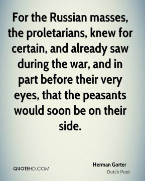 For the Russian masses, the proletarians, knew for certain, and already saw during the war, and in part before their very eyes, that the peasants would soon be on their side.