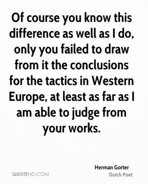 Herman Gorter - Of course you know this difference as well as I do, only you failed to draw from it the conclusions for the tactics in Western Europe, at least as far as I am able to judge from your works.