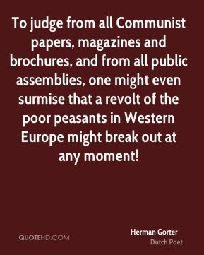 To judge from all Communist papers, magazines and brochures, and from all public assemblies, one might even surmise that a revolt of the poor peasants in Western Europe might break out at any moment!