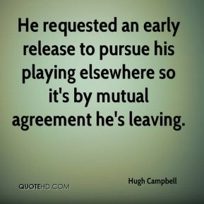 Hugh Campbell - He requested an early release to pursue his playing elsewhere so it's by mutual agreement he's leaving.