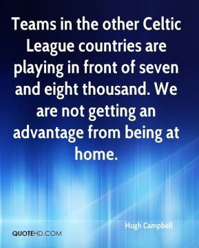 Hugh Campbell - Teams in the other Celtic League countries are playing in front of seven and eight thousand. We are not getting an advantage from being at home.