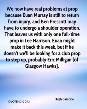 Hugh Campbell - We now have real problems at prop because Euan Murray is still to return from injury, and Ben Prescott may have to undergo a shoulder operation. That leaves us with only one full-time prop in Lee Harrison. Euan might make it back this week, but if he doesn't we'll be looking for a club prop to step up, probably Eric Milligan [of Glasgow Hawks].