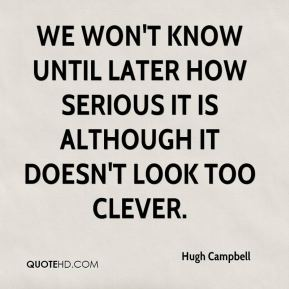 Hugh Campbell - We won't know until later how serious it is although it doesn't look too clever.