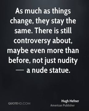 As much as things change, they stay the same. There is still controversy about, maybe even more than before, not just nudity — a nude statue.