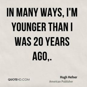 In many ways, I'm younger than I was 20 years ago.