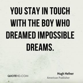 You stay in touch with the boy who dreamed impossible dreams.