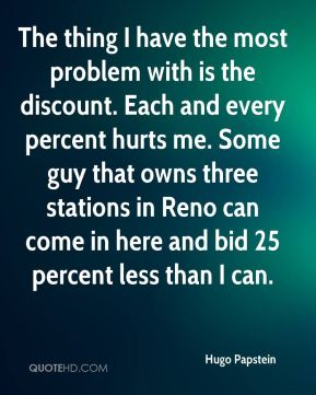 Hugo Papstein - The thing I have the most problem with is the discount. Each and every percent hurts me. Some guy that owns three stations in Reno can come in here and bid 25 percent less than I can.