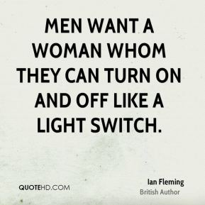 Ian Fleming - Men want a woman whom they can turn on and off like a light switch.