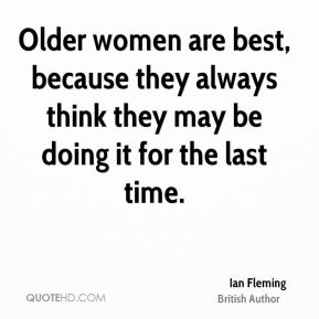Older women are best, because they always think they may be doing it for the last time.