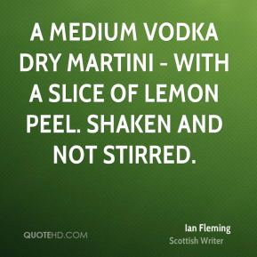 Ian Fleming - A medium Vodka dry Martini - with a slice of lemon peel. Shaken and not stirred.