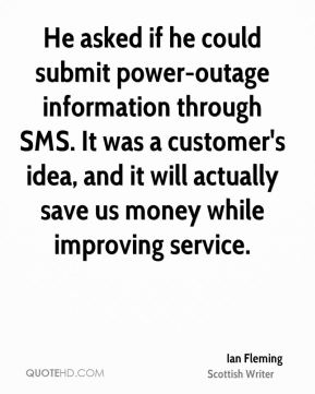 Ian Fleming - He asked if he could submit power-outage information through SMS. It was a customer's idea, and it will actually save us money while improving service.