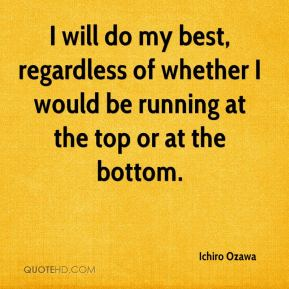 Ichiro Ozawa - I will do my best, regardless of whether I would be running at the top or at the bottom.
