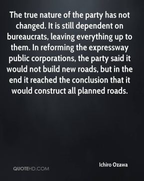 Ichiro Ozawa - The true nature of the party has not changed. It is still dependent on bureaucrats, leaving everything up to them. In reforming the expressway public corporations, the party said it would not build new roads, but in the end it reached the conclusion that it would construct all planned roads.