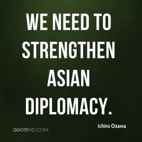 Ichiro Ozawa - We need to strengthen Asian diplomacy.