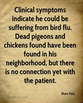 Clinical symptoms indicate he could be suffering from bird flu. Dead pigeons and chickens found have been found in his neighborhood, but there is no connection yet with the patient.