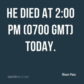 Ilham Patu - He died at 2:00 pm (0700 GMT) today.