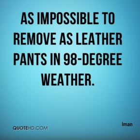 as impossible to remove as leather pants in 98-degree weather.