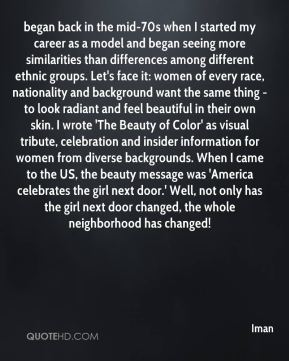 began back in the mid-70s when I started my career as a model and began seeing more similarities than differences among different ethnic groups. Let's face it: women of every race, nationality and background want the same thing - to look radiant and feel beautiful in their own skin. I wrote 'The Beauty of Color' as visual tribute, celebration and insider information for women from diverse backgrounds. When I came to the US, the beauty message was 'America celebrates the girl next door.' Well, not only has the girl next door changed, the whole neighborhood has changed!