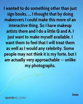 I wanted to do something other than just sign books, ... I thought that by doing makeovers I could make this more of an interactive thing. So I have makeup artists there and I do a little Q and A. I just want to make myself available. I want them to feel that I will treat them as well as I would any celebrity. Some people may not think it is my forte, but I am actually very approachable -- unlike my photographs.