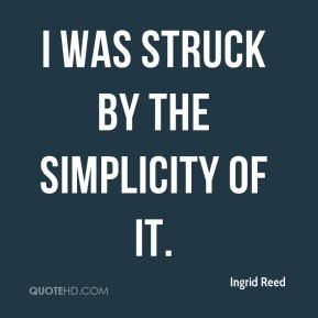 Ingrid Reed - I was struck by the simplicity of it.