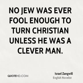 Israel Zangwill - No Jew was ever fool enough to turn Christian unless he was a clever man.