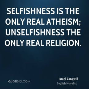 Selfishness is the only real atheism; unselfishness the only real religion.