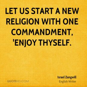 Let us start a new religion with one commandment, 'Enjoy thyself.