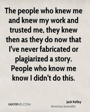 Jack Kelley - The people who knew me and knew my work and trusted me, they knew then as they do now that I've never fabricated or plagiarized a story. People who know me know I didn't do this.