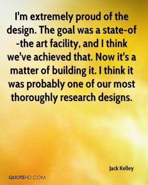 Jack Kelley - I'm extremely proud of the design. The goal was a state-of-the art facility, and I think we've achieved that. Now it's a matter of building it. I think it was probably one of our most thoroughly research designs.