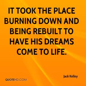 It took the place burning down and being rebuilt to have his dreams come to life.