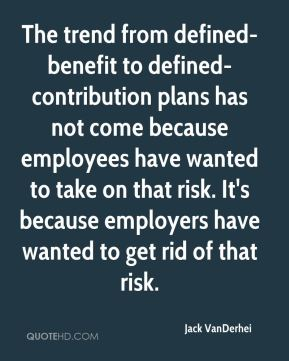 Jack VanDerhei - The trend from defined-benefit to defined-contribution plans has not come because employees have wanted to take on that risk. It's because employers have wanted to get rid of that risk.