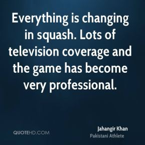Jahangir Khan - Everything is changing in squash. Lots of television coverage and the game has become very professional.