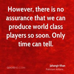 However, there is no assurance that we can produce world class players so soon. Only time can tell.